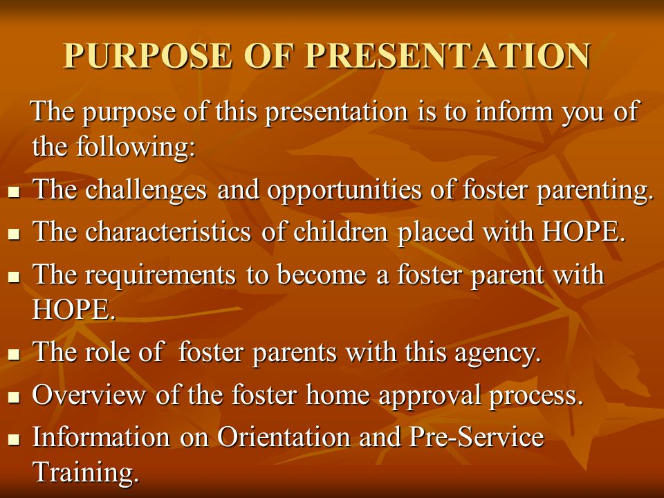 PURPOSE OF PRESENTATION The purpose of this presentation is to inform you of the following: The challenges and opportunities of foster parenting.