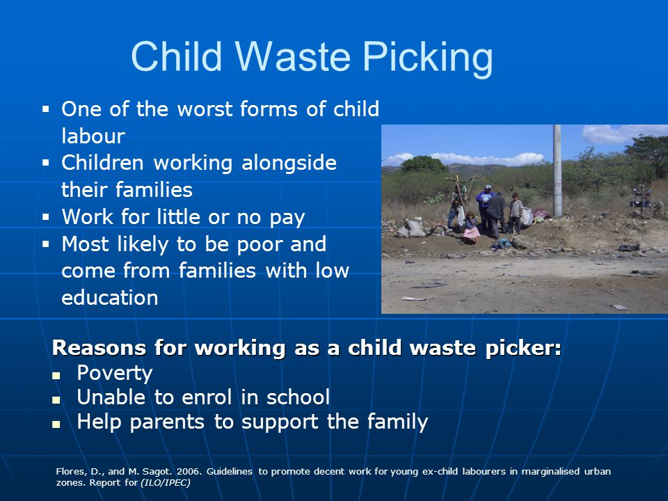 Child Waste Picking Reasons for working as a child waste picker: Poverty Unable to enrol in school Help parents to support the family Flores, D., and M.