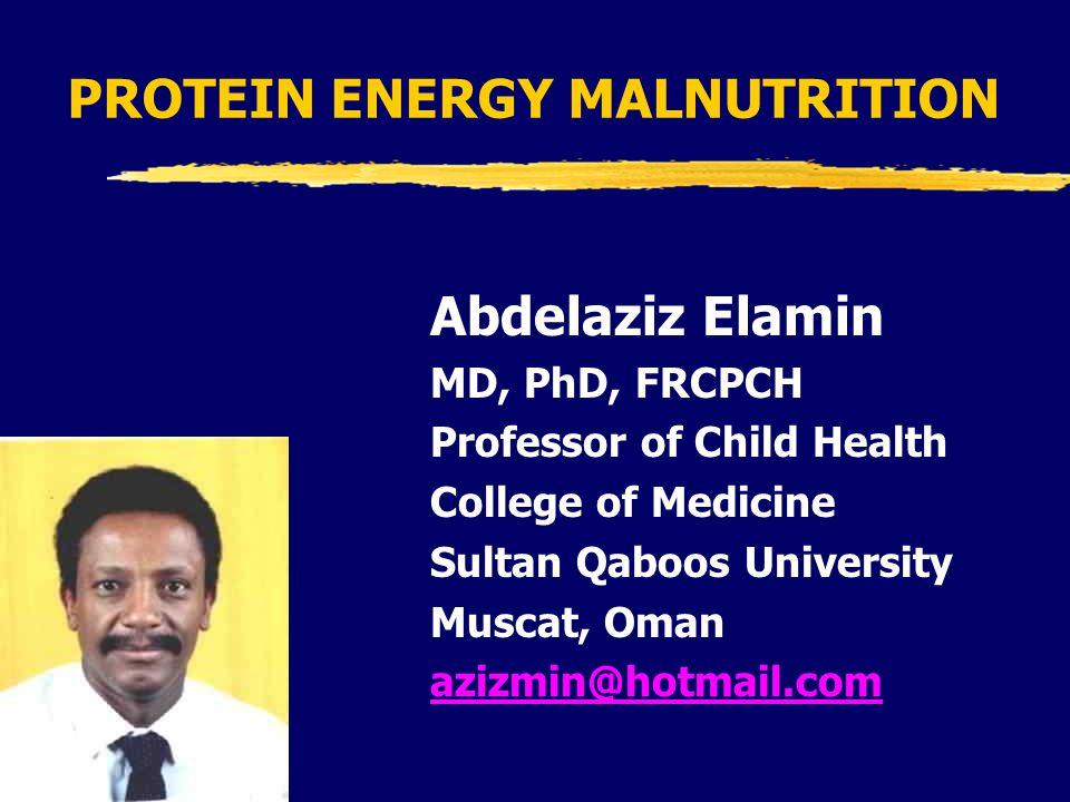 PROTEIN ENERGY MALNUTRITION Abdelaziz Elamin MD, PhD, FRCPCH Professor of Child Health College of Medicine Sultan Qaboos University Muscat, Oman azizmin@hotmail.com
