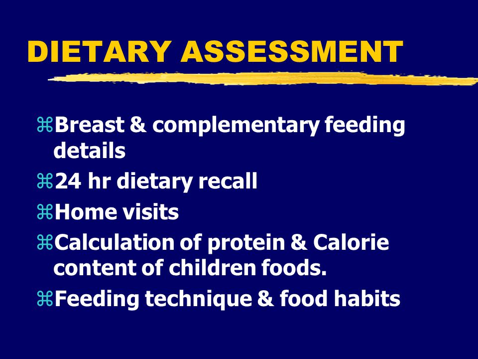 DIETARY ASSESSMENT zBreast & complementary feeding details z24 hr dietary recall zHome visits zCalculation of protein & Calorie content of children foods.