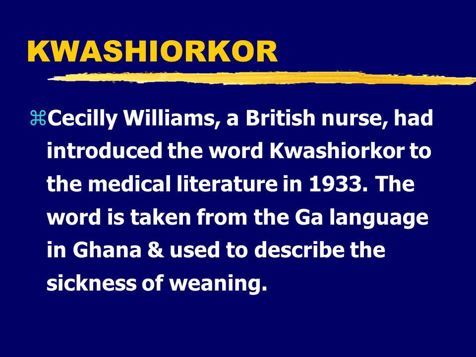 KWASHIORKOR zCecilly Williams, a British nurse, had introduced the word Kwashiorkor to the medical literature in 1933.