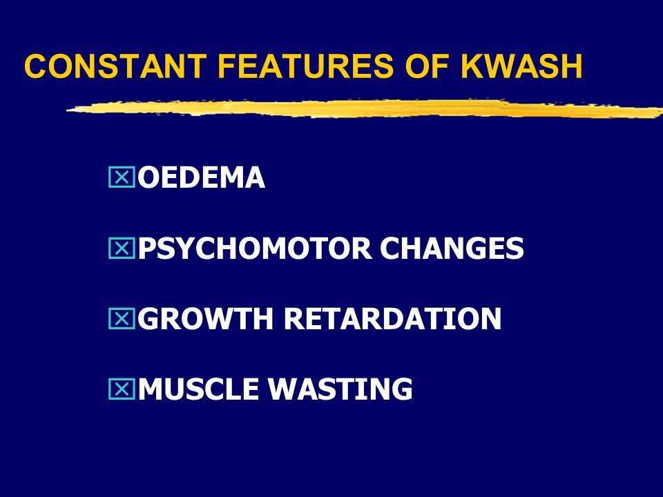 CONSTANT FEATURES OF KWASH xOEDEMA xPSYCHOMOTOR CHANGES xGROWTH RETARDATION xMUSCLE WASTING