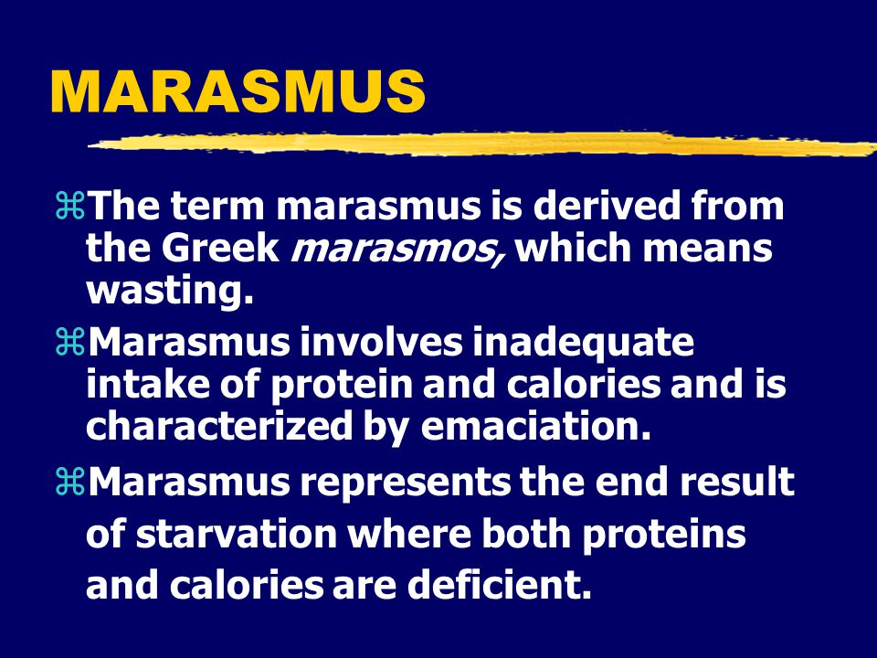 MARASMUS zThe term marasmus is derived from the Greek marasmos, which means wasting.