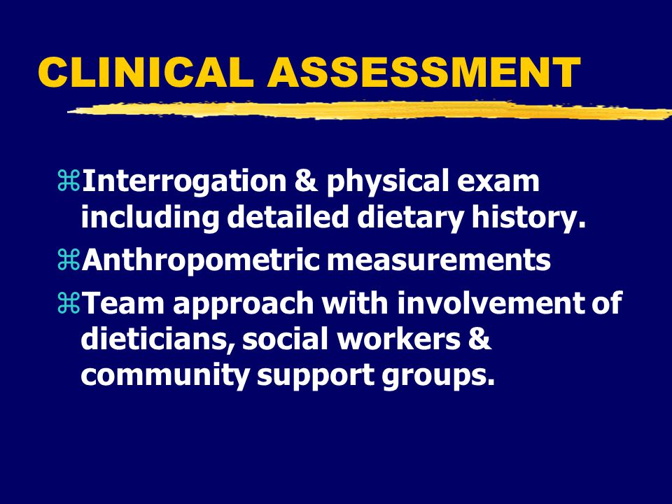 CLINICAL ASSESSMENT zInterrogation & physical exam including detailed dietary history.