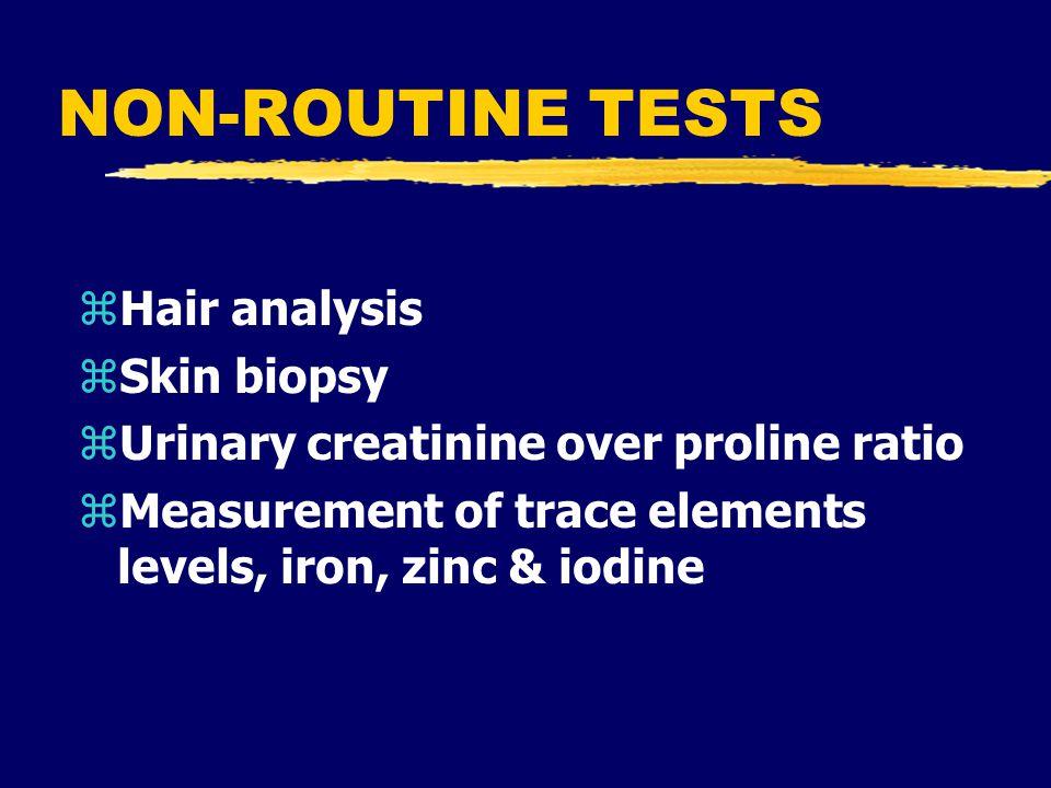 NON-ROUTINE TESTS zHair analysis zSkin biopsy zUrinary creatinine over proline ratio zMeasurement of trace elements levels, iron, zinc & iodine