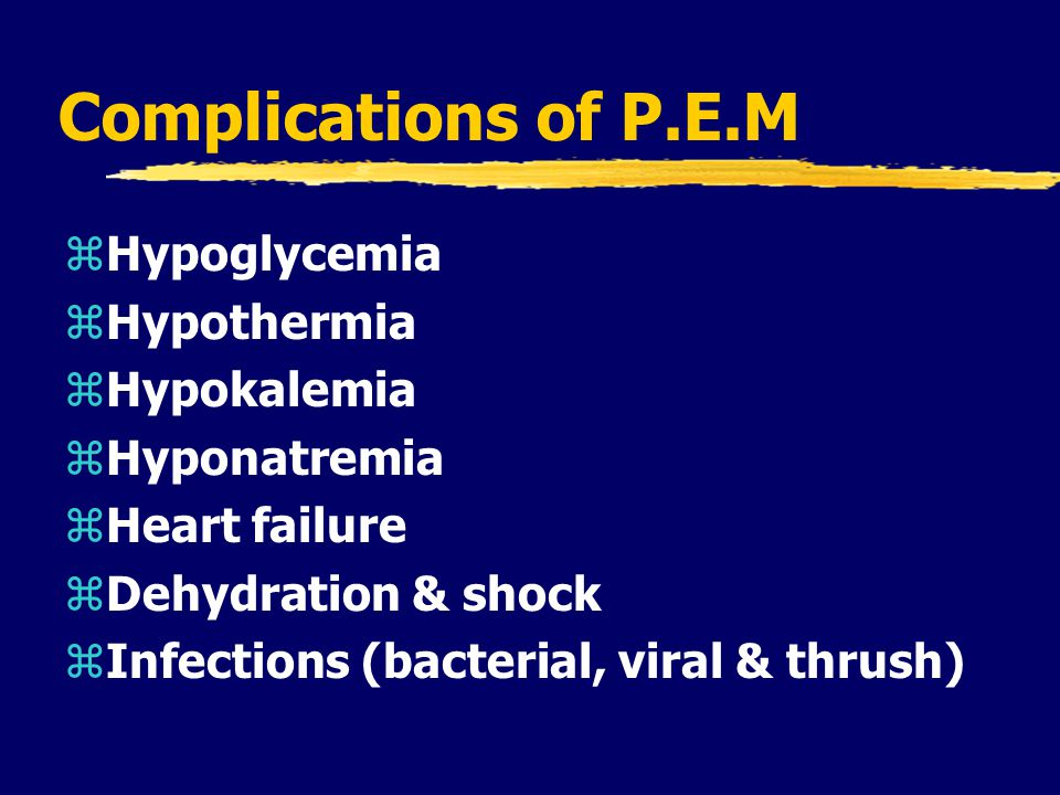 Complications of P.E.M zHypoglycemia zHypothermia zHypokalemia zHyponatremia zHeart failure zDehydration & shock zInfections (bacterial, viral & thrush)