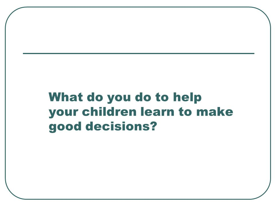 What do you do to help your children learn to make good decisions