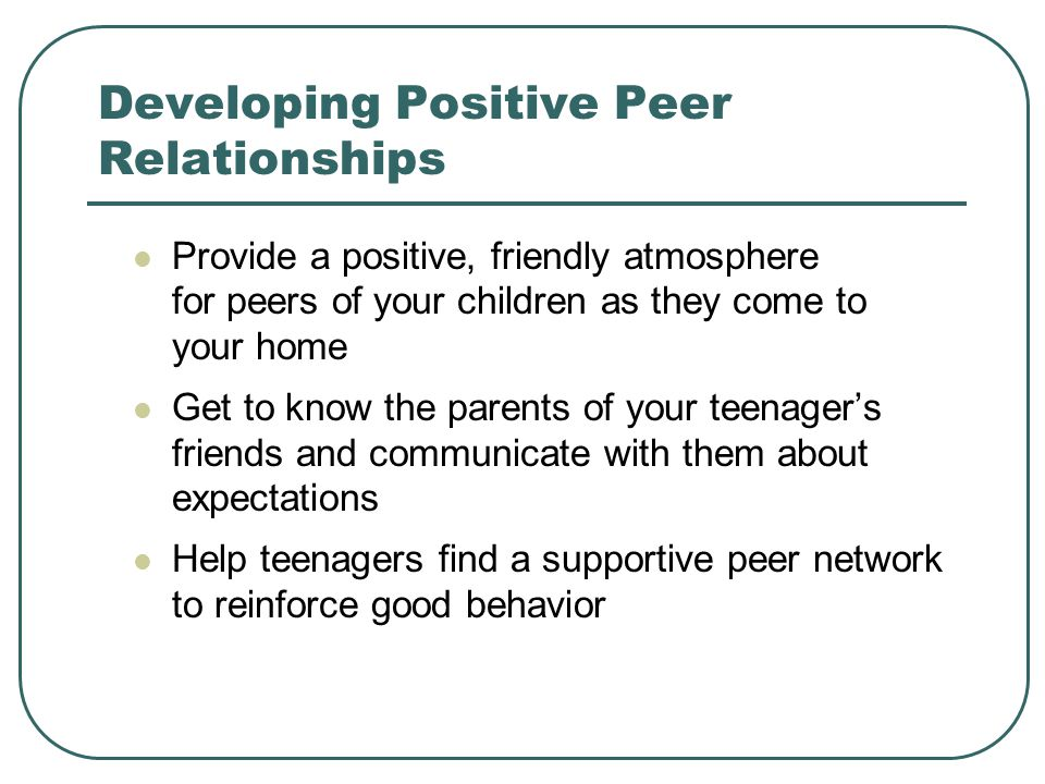 Developing Positive Peer Relationships Provide a positive, friendly atmosphere for peers of your children as they come to your home Get to know the parents of your teenager's friends and communicate with them about expectations Help teenagers find a supportive peer network to reinforce good behavior