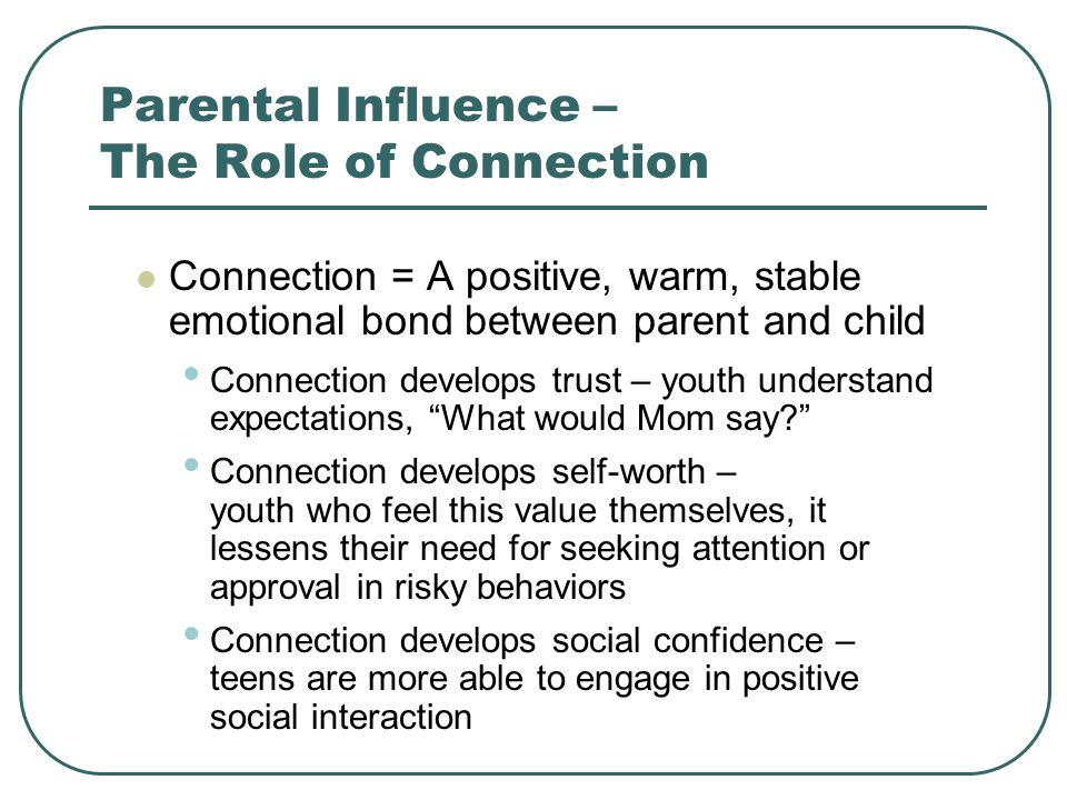 Parental Influence – The Role of Connection Connection = A positive, warm, stable emotional bond between parent and child Connection develops trust – youth understand expectations, What would Mom say Connection develops self-worth – youth who feel this value themselves, it lessens their need for seeking attention or approval in risky behaviors Connection develops social confidence – teens are more able to engage in positive social interaction