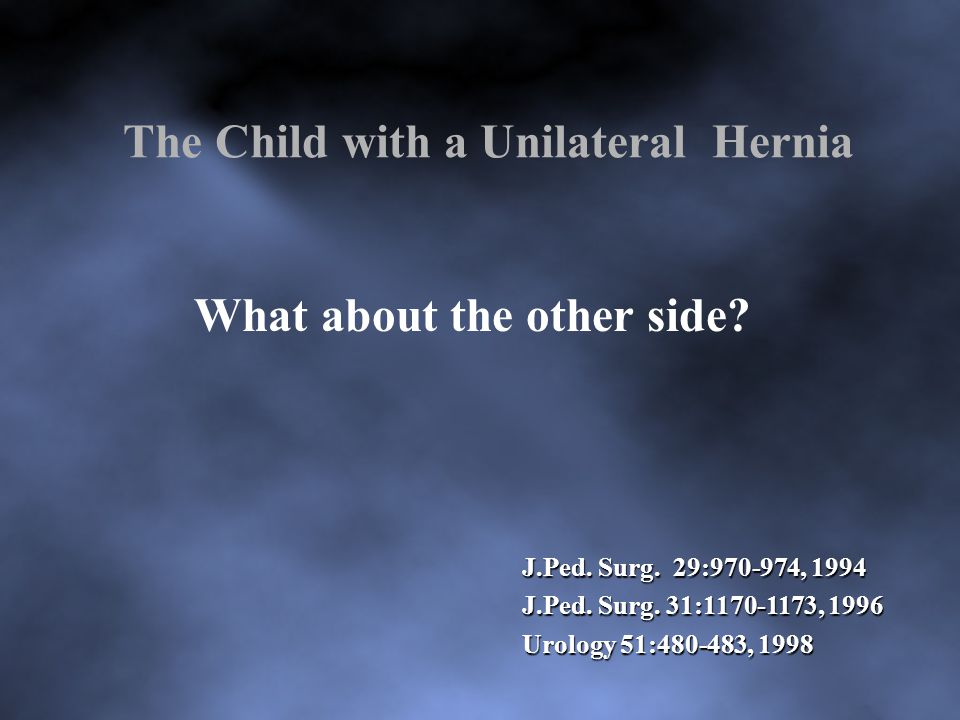 Results Parents' reasons for wanting to evaluate the contralateral side 90 parents: convenience 21 parents: concerns about a second anesthesia 1 parent: thought there was a hernia on the other side 1 parent:2 previous children with BIH – wanted contralateral exploration J Pediatr Surg 39:480-482, 2004