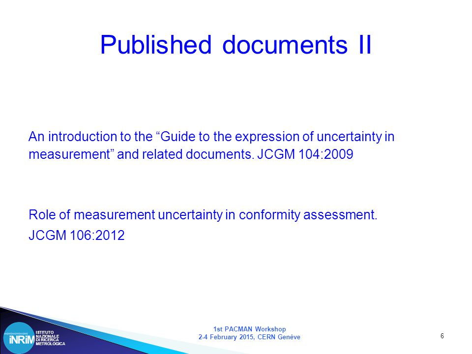 ISTITUTO NAZIONALE DI RICERCA METROLOGICA 7 Documents in preparation 1st PACMAN Workshop 2-4 February 2015, CERN Genève Examples of uncertainty evaluation.