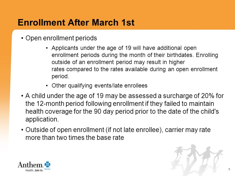 3 Enrollment After March 1st Open enrollment periods Applicants under the age of 19 will have additional open enrollment periods during the month of their birthdates.