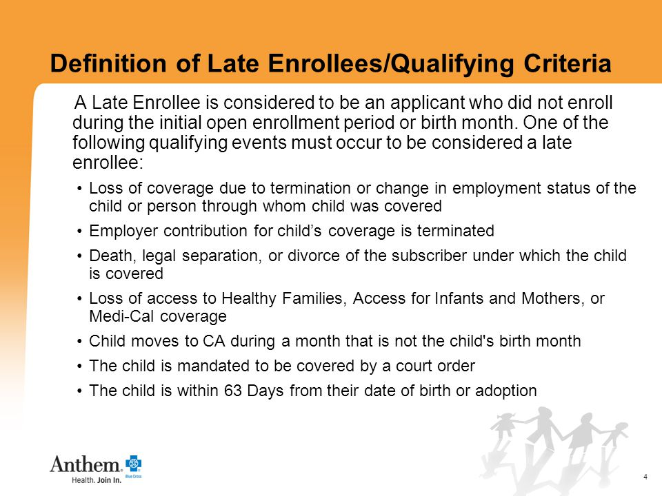 4 Definition of Late Enrollees/Qualifying Criteria A Late Enrollee is considered to be an applicant who did not enroll during the initial open enrollment period or birth month.