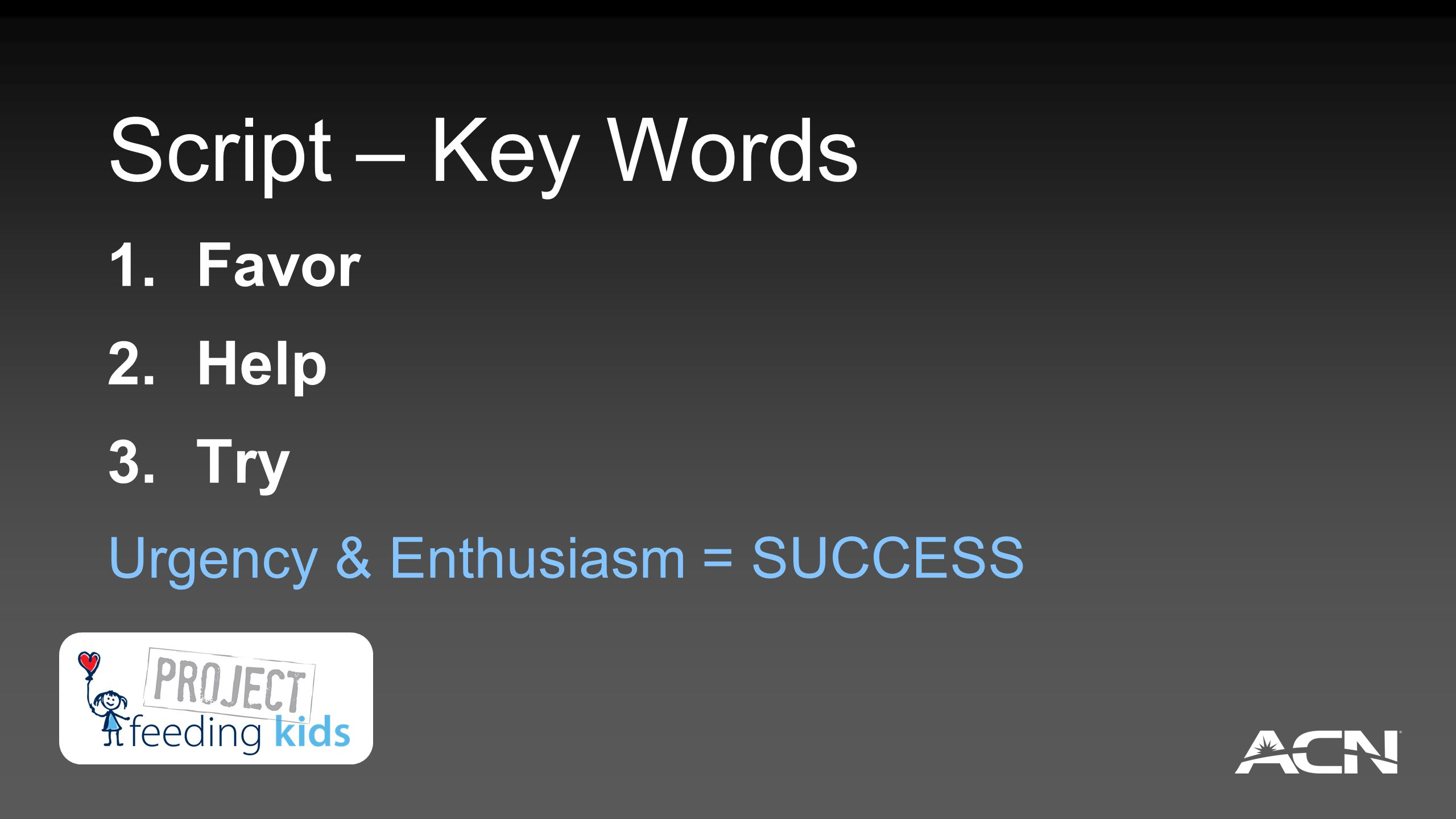 Script – Key Words 1. Favor 2. Help 3. Try Urgency & Enthusiasm = SUCCESS