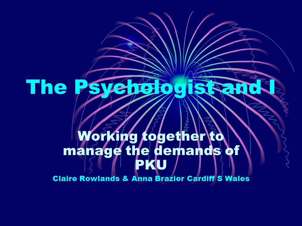 The Psychologist and I Working together to manage the demands of PKU Claire Rowlands & Anna Brazier Cardiff S Wales