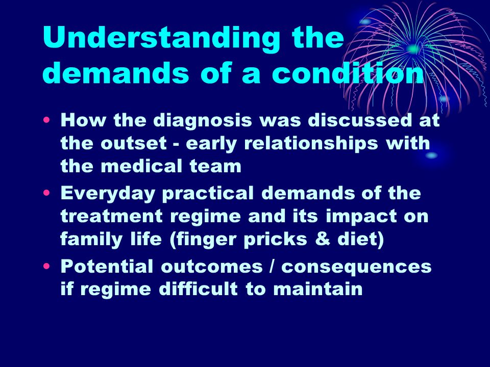 Understanding the demands of a condition How the diagnosis was discussed at the outset - early relationships with the medical team Everyday practical demands of the treatment regime and its impact on family life (finger pricks & diet) Potential outcomes / consequences if regime difficult to maintain
