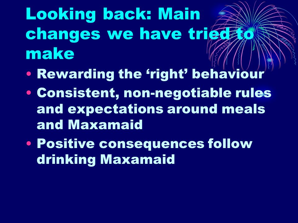 Looking back: Main changes we have tried to make Rewarding the 'right' behaviour Consistent, non-negotiable rules and expectations around meals and Maxamaid Positive consequences follow drinking Maxamaid