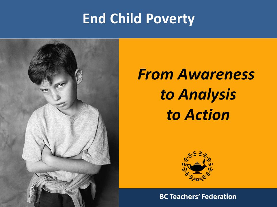 BC Poverty Reduction Coalition Useful resources  The Cost of Poverty in BC —July 2011  The Cost of Eating in BC Report 2011  2011 Child Poverty Report Card  Poverty elimination day, October—17, 2011 http://bcpovertyreduction.ca/learn- more/resources/ 12