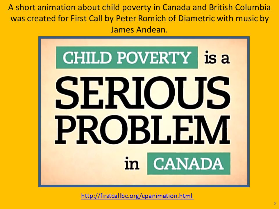 http://firstcallbc.org/cpanimation.html 8 A short animation about child poverty in Canada and British Columbia was created for First Call by Peter Romich of Diametric with music by James Andean.