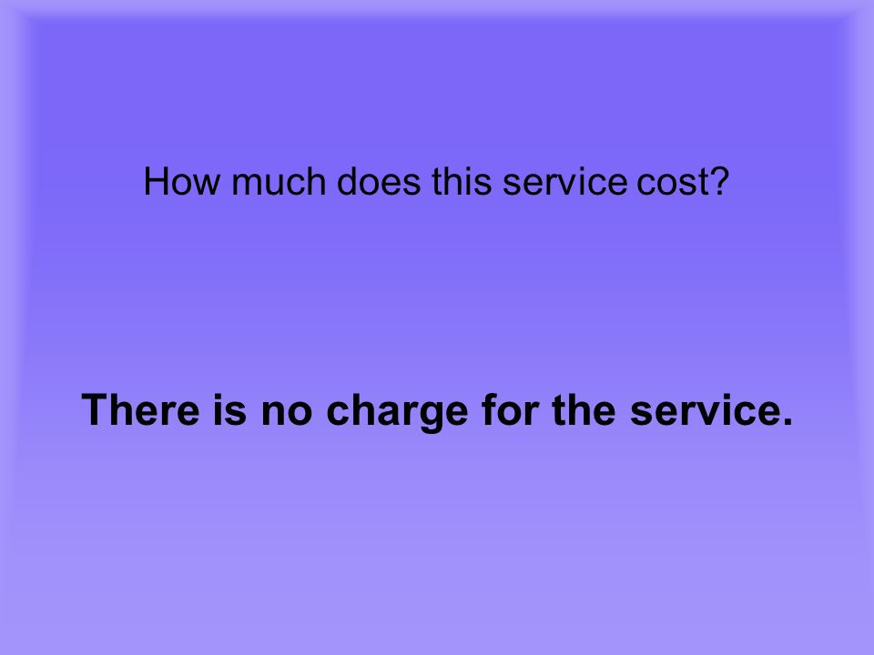 How much does this service cost? There is no charge for the service.