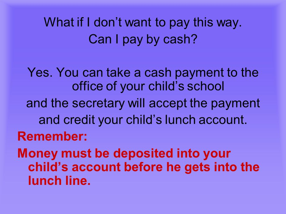 What if I don't want to pay this way. Can I pay by cash? Yes. You can take a cash payment to the office of your child's school and the secretary will