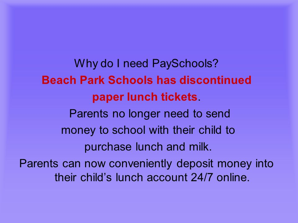 Why do I need PaySchools? Beach Park Schools has discontinued paper lunch tickets. Parents no longer need to send money to school with their child to