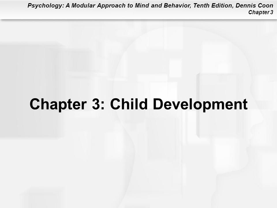 Psychology: A Modular Approach to Mind and Behavior, Tenth Edition, Dennis Coon Chapter 3 Chapter 3: Child Development