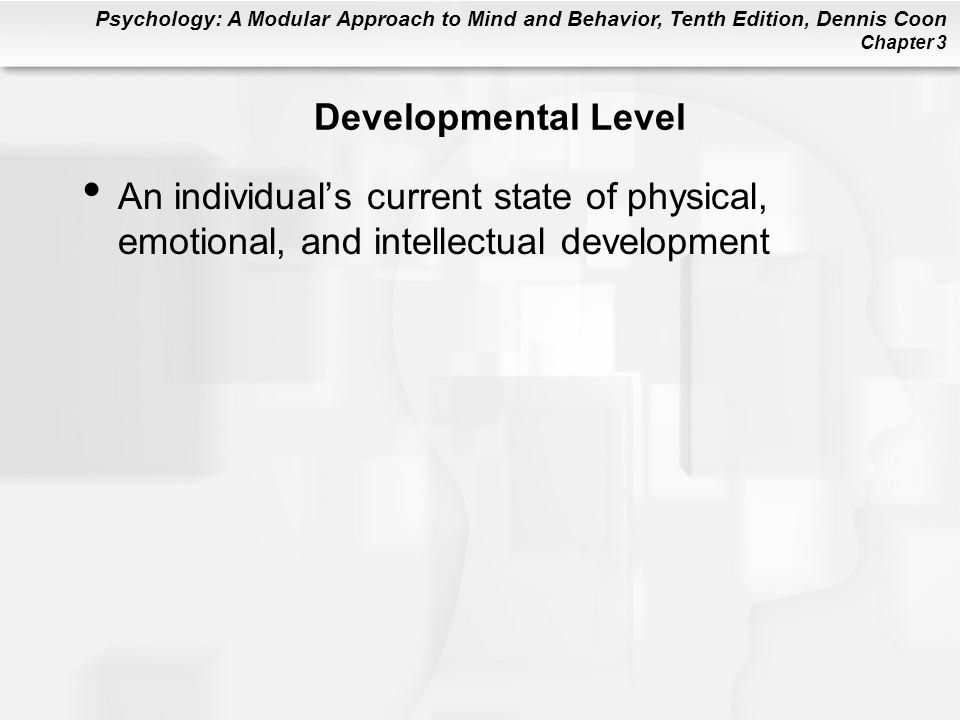 Psychology: A Modular Approach to Mind and Behavior, Tenth Edition, Dennis Coon Chapter 3 Developmental Level An individual's current state of physical, emotional, and intellectual development