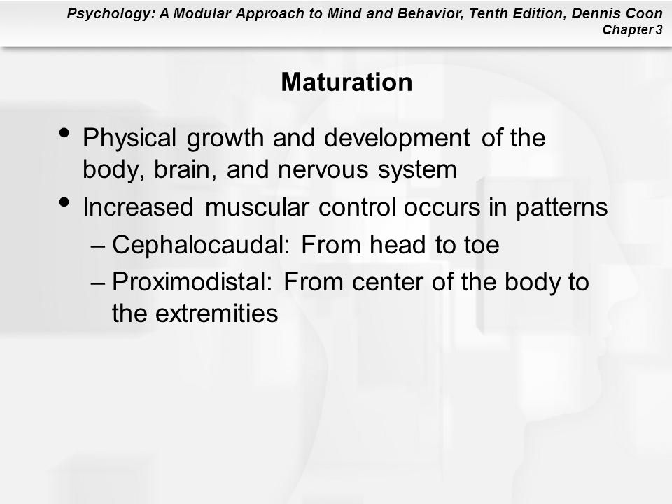 Psychology: A Modular Approach to Mind and Behavior, Tenth Edition, Dennis Coon Chapter 3 Maturation Physical growth and development of the body, brai