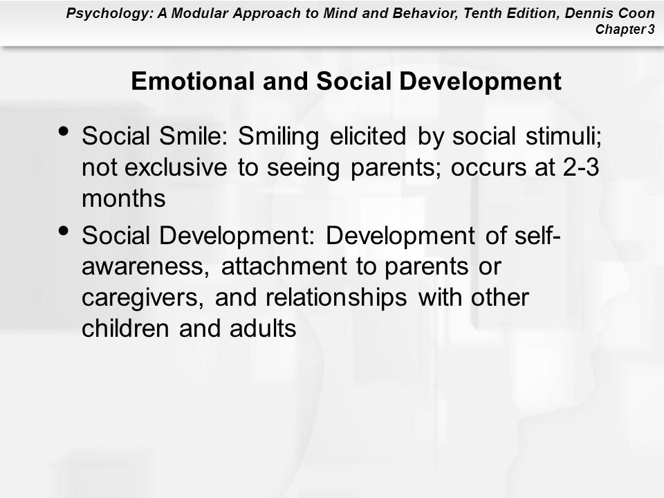 Psychology: A Modular Approach to Mind and Behavior, Tenth Edition, Dennis Coon Chapter 3 Emotional and Social Development Social Smile: Smiling elicited by social stimuli; not exclusive to seeing parents; occurs at 2-3 months Social Development: Development of self- awareness, attachment to parents or caregivers, and relationships with other children and adults