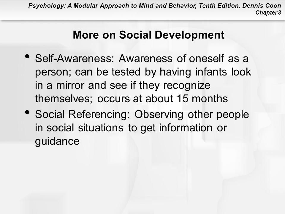 Psychology: A Modular Approach to Mind and Behavior, Tenth Edition, Dennis Coon Chapter 3 More on Social Development Self-Awareness: Awareness of oneself as a person; can be tested by having infants look in a mirror and see if they recognize themselves; occurs at about 15 months Social Referencing: Observing other people in social situations to get information or guidance