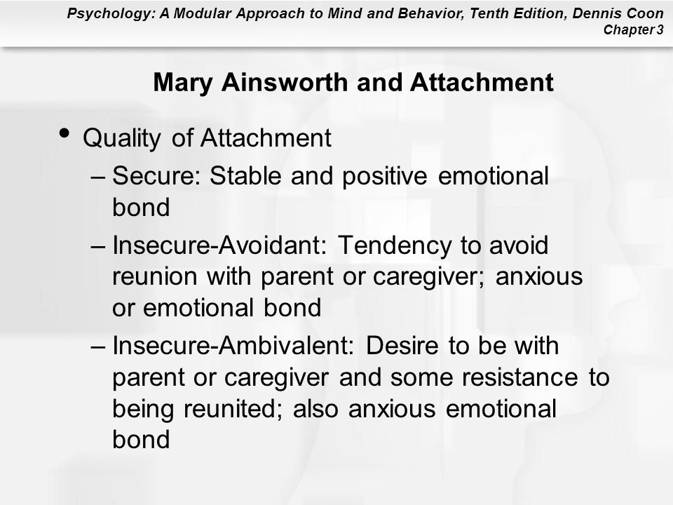 Psychology: A Modular Approach to Mind and Behavior, Tenth Edition, Dennis Coon Chapter 3 Mary Ainsworth and Attachment Quality of Attachment –Secure: Stable and positive emotional bond –Insecure-Avoidant: Tendency to avoid reunion with parent or caregiver; anxious or emotional bond –Insecure-Ambivalent: Desire to be with parent or caregiver and some resistance to being reunited; also anxious emotional bond