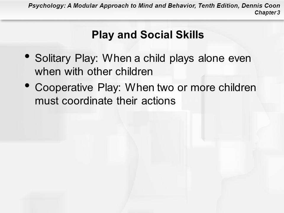 Psychology: A Modular Approach to Mind and Behavior, Tenth Edition, Dennis Coon Chapter 3 Play and Social Skills Solitary Play: When a child plays alone even when with other children Cooperative Play: When two or more children must coordinate their actions