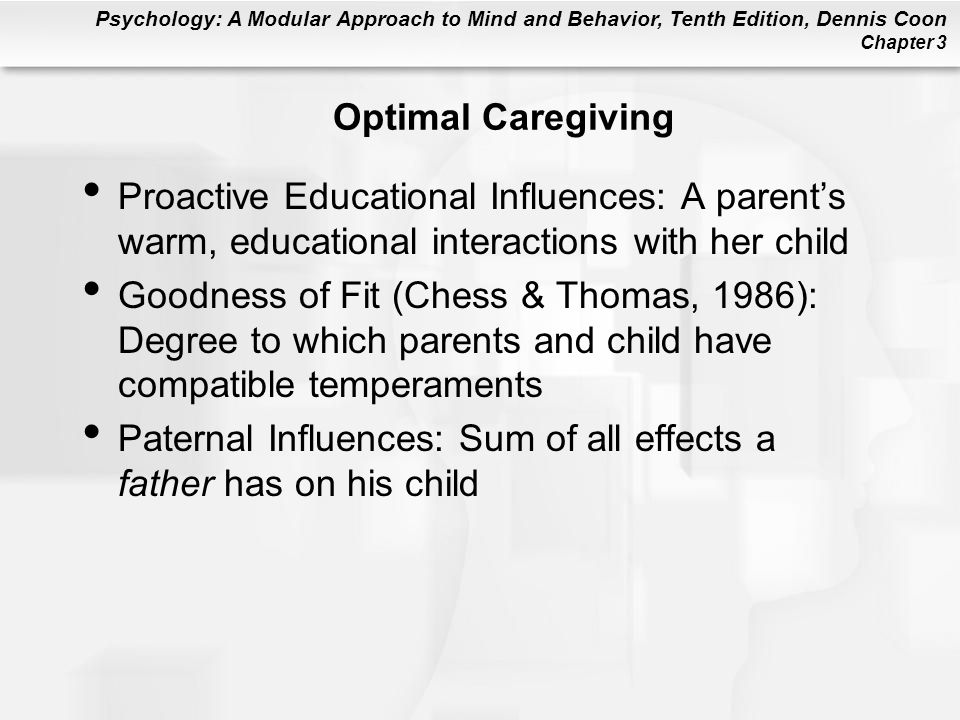 Psychology: A Modular Approach to Mind and Behavior, Tenth Edition, Dennis Coon Chapter 3 Optimal Caregiving Proactive Educational Influences: A parent's warm, educational interactions with her child Goodness of Fit (Chess & Thomas, 1986): Degree to which parents and child have compatible temperaments Paternal Influences: Sum of all effects a father has on his child
