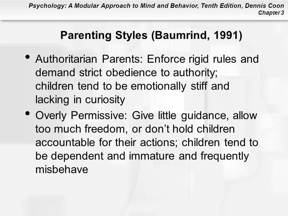 Psychology: A Modular Approach to Mind and Behavior, Tenth Edition, Dennis Coon Chapter 3 Parenting Styles (Baumrind, 1991) Authoritarian Parents: Enf