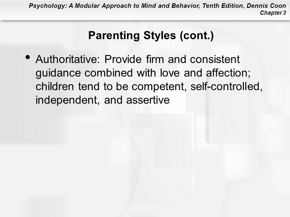 Psychology: A Modular Approach to Mind and Behavior, Tenth Edition, Dennis Coon Chapter 3 Parenting Styles (cont.) Authoritative: Provide firm and consistent guidance combined with love and affection; children tend to be competent, self-controlled, independent, and assertive