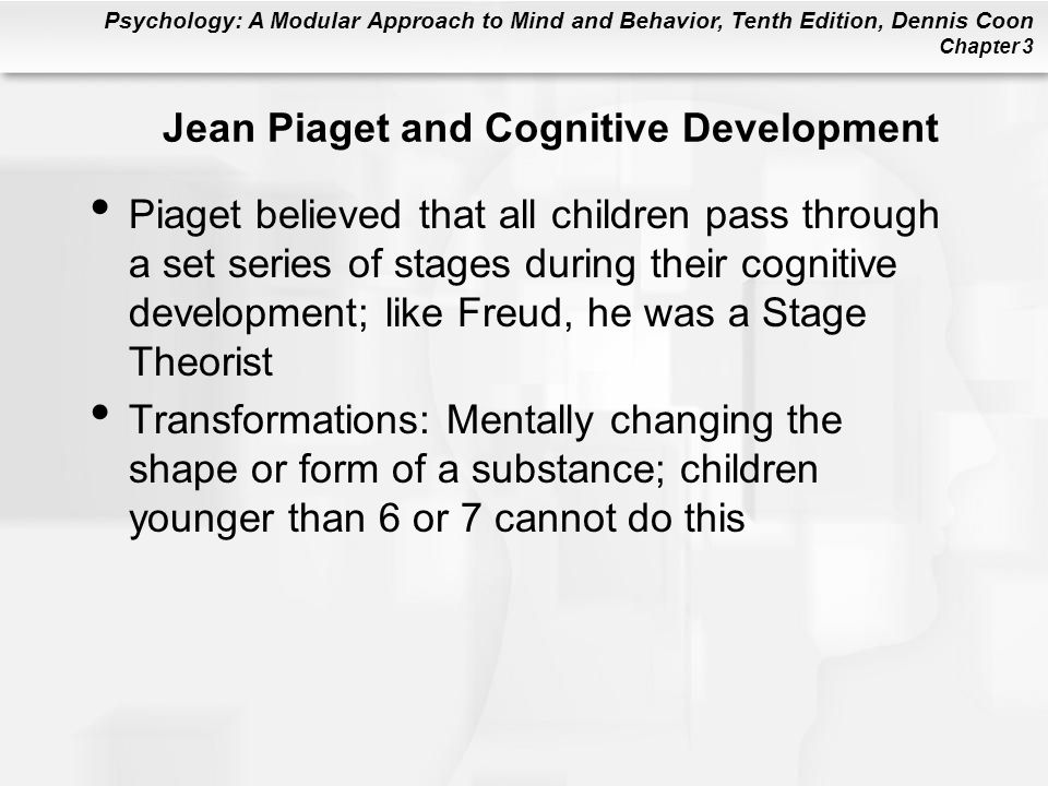 Psychology: A Modular Approach to Mind and Behavior, Tenth Edition, Dennis Coon Chapter 3 Jean Piaget and Cognitive Development Piaget believed that all children pass through a set series of stages during their cognitive development; like Freud, he was a Stage Theorist Transformations: Mentally changing the shape or form of a substance; children younger than 6 or 7 cannot do this