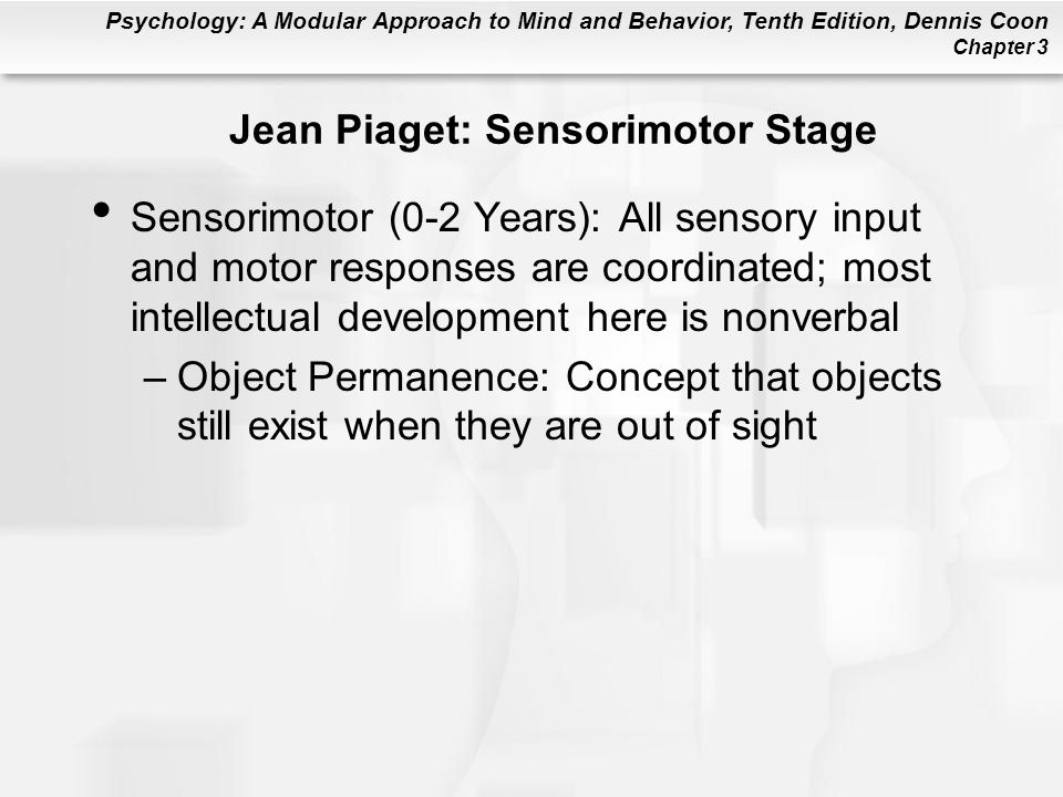 Psychology: A Modular Approach to Mind and Behavior, Tenth Edition, Dennis Coon Chapter 3 Jean Piaget: Sensorimotor Stage Sensorimotor (0-2 Years): Al