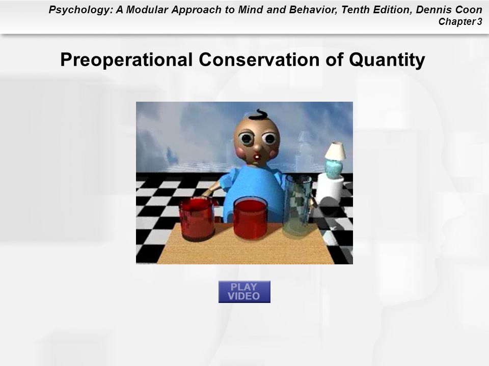 Psychology: A Modular Approach to Mind and Behavior, Tenth Edition, Dennis Coon Chapter 3 Preoperational Conservation of Quantity