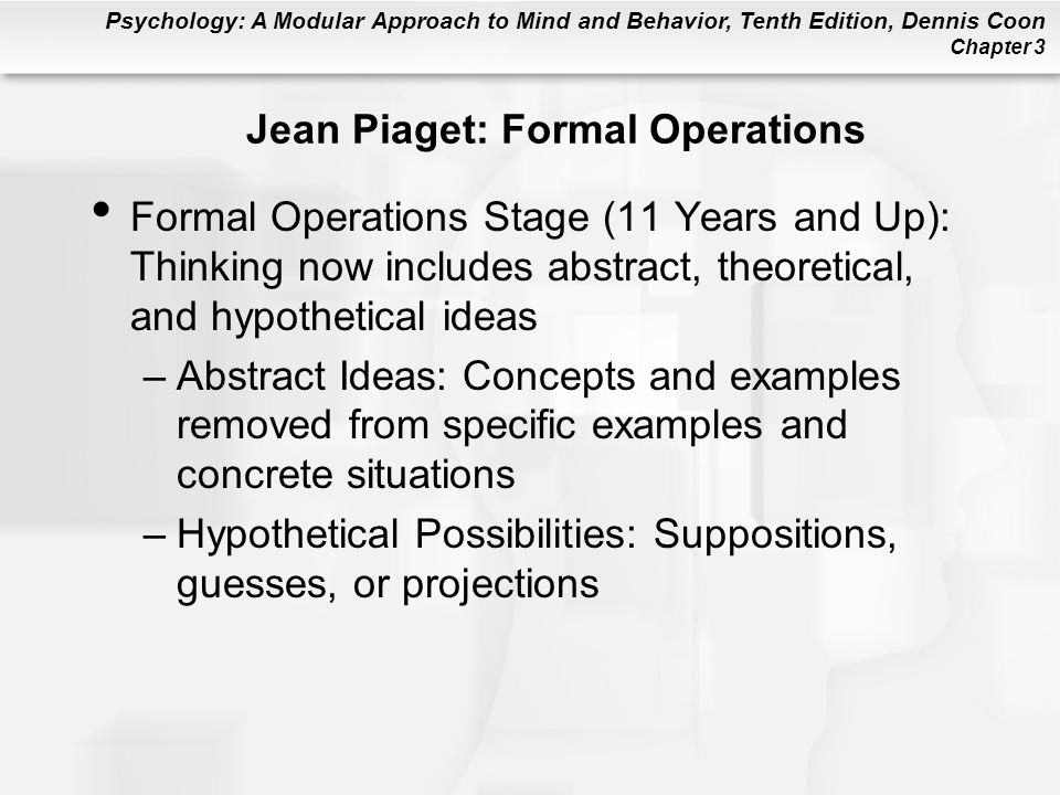 Psychology: A Modular Approach to Mind and Behavior, Tenth Edition, Dennis Coon Chapter 3 Jean Piaget: Formal Operations Formal Operations Stage (11 Years and Up): Thinking now includes abstract, theoretical, and hypothetical ideas –Abstract Ideas: Concepts and examples removed from specific examples and concrete situations –Hypothetical Possibilities: Suppositions, guesses, or projections