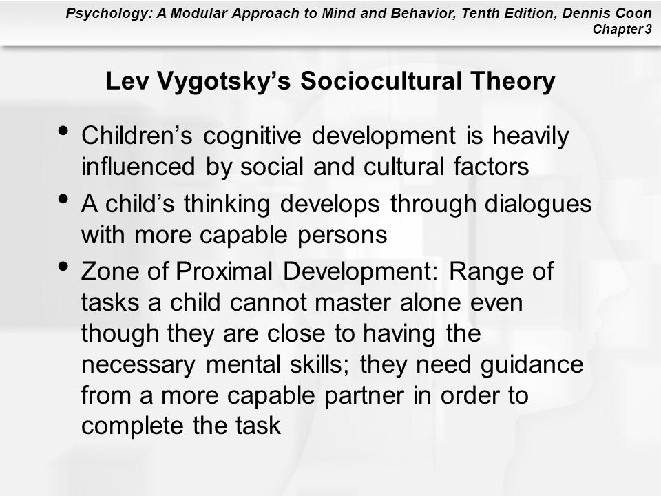 Psychology: A Modular Approach to Mind and Behavior, Tenth Edition, Dennis Coon Chapter 3 Lev Vygotsky's Sociocultural Theory Children's cognitive development is heavily influenced by social and cultural factors A child's thinking develops through dialogues with more capable persons Zone of Proximal Development: Range of tasks a child cannot master alone even though they are close to having the necessary mental skills; they need guidance from a more capable partner in order to complete the task
