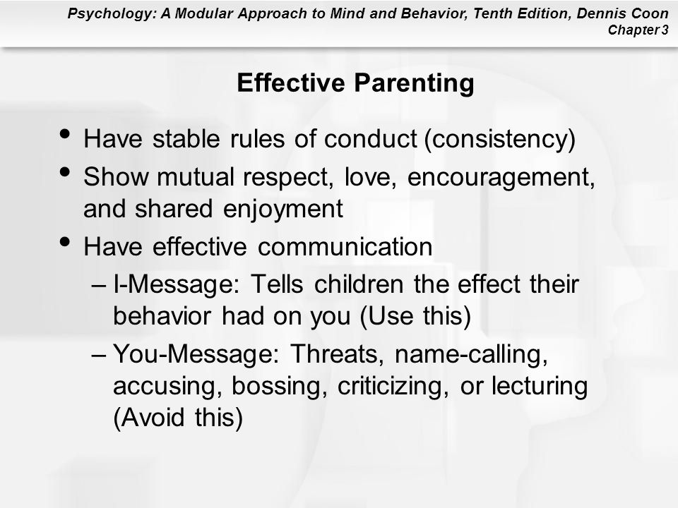 Psychology: A Modular Approach to Mind and Behavior, Tenth Edition, Dennis Coon Chapter 3 Effective Parenting Have stable rules of conduct (consistency) Show mutual respect, love, encouragement, and shared enjoyment Have effective communication –I-Message: Tells children the effect their behavior had on you (Use this) –You-Message: Threats, name-calling, accusing, bossing, criticizing, or lecturing (Avoid this)