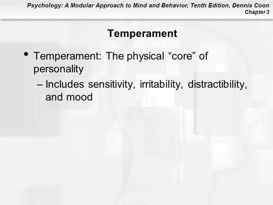 Psychology: A Modular Approach to Mind and Behavior, Tenth Edition, Dennis Coon Chapter 3 Temperament Temperament: The physical core of personality –Includes sensitivity, irritability, distractibility, and mood