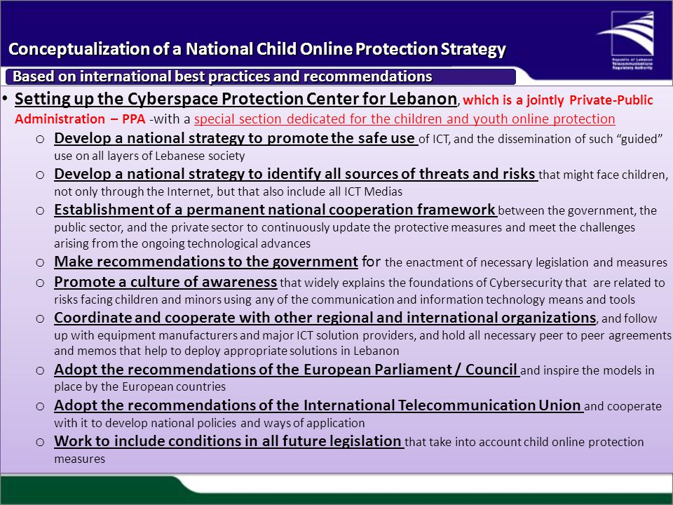 Setting up the Cyberspace Protection Center for Lebanon, which is a jointly Private-Public Administration – PPA -with a special section dedicated for the children and youth online protection o Develop a national strategy to promote the safe use of ICT, and the dissemination of such guided use on all layers of Lebanese society o Develop a national strategy to identify all sources of threats and risks that might face children, not only through the Internet, but that also include all ICT Medias o Establishment of a permanent national cooperation framework between the government, the public sector, and the private sector to continuously update the protective measures and meet the challenges arising from the ongoing technological advances o Make recommendations to the government for the enactment of necessary legislation and measures o Promote a culture of awareness that widely explains the foundations of Cybersecurity that are related to risks facing children and minors using any of the communication and information technology means and tools o Coordinate and cooperate with other regional and international organizations, and follow up with equipment manufacturers and major ICT solution providers, and hold all necessary peer to peer agreements and memos that help to deploy appropriate solutions in Lebanon o Adopt the recommendations of the European Parliament / Council and inspire the models in place by the European countries o Adopt the recommendations of the International Telecommunication Union and cooperate with it to develop national policies and ways of application o Work to include conditions in all future legislation that take into account child online protection measures Setting up the Cyberspace Protection Center for Lebanon, which is a jointly Private-Public Administration – PPA -with a special section dedicated for the children and youth online protection o Develop a national strategy to promote the safe use of ICT, and the dissemination of such guided use on all layers of Lebanese society o Develop a national strategy to identify all sources of threats and risks that might face children, not only through the Internet, but that also include all ICT Medias o Establishment of a permanent national cooperation framework between the government, the public sector, and the private sector to continuously update the protective measures and meet the challenges arising from the ongoing technological advances o Make recommendations to the government for the enactment of necessary legislation and measures o Promote a culture of awareness that widely explains the foundations of Cybersecurity that are related to risks facing children and minors using any of the communication and information technology means and tools o Coordinate and cooperate with other regional and international organizations, and follow up with equipment manufacturers and major ICT solution providers, and hold all necessary peer to peer agreements and memos that help to deploy appropriate solutions in Lebanon o Adopt the recommendations of the European Parliament / Council and inspire the models in place by the European countries o Adopt the recommendations of the International Telecommunication Union and cooperate with it to develop national policies and ways of application o Work to include conditions in all future legislation that take into account child online protection measures Conceptualization of a National Child Online Protection Strategy Based on international best practices and recommendations