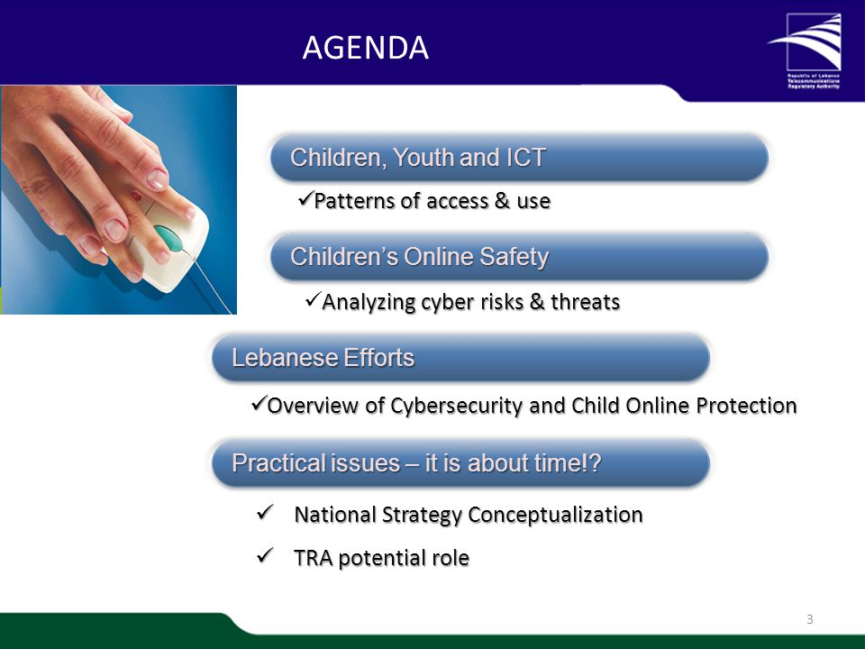 1/20 AGENDA 3 Children, Youth and ICT Analyzing cyber risks & threats Children's Online Safety Patterns of access & use Patterns of access & use Lebanese Efforts Overview of Cybersecurity and Child Online Protection Overview of Cybersecurity and Child Online Protection Practical issues – it is about time!.