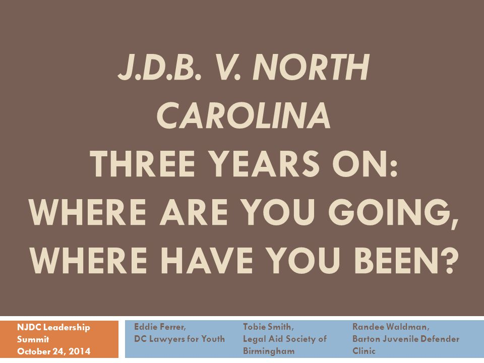 J.D.B. V. NORTH CAROLINA THREE YEARS ON: WHERE ARE YOU GOING, WHERE HAVE YOU BEEN? Eddie Ferrer,Tobie Smith,Randee Waldman, DC Lawyers for YouthLegal