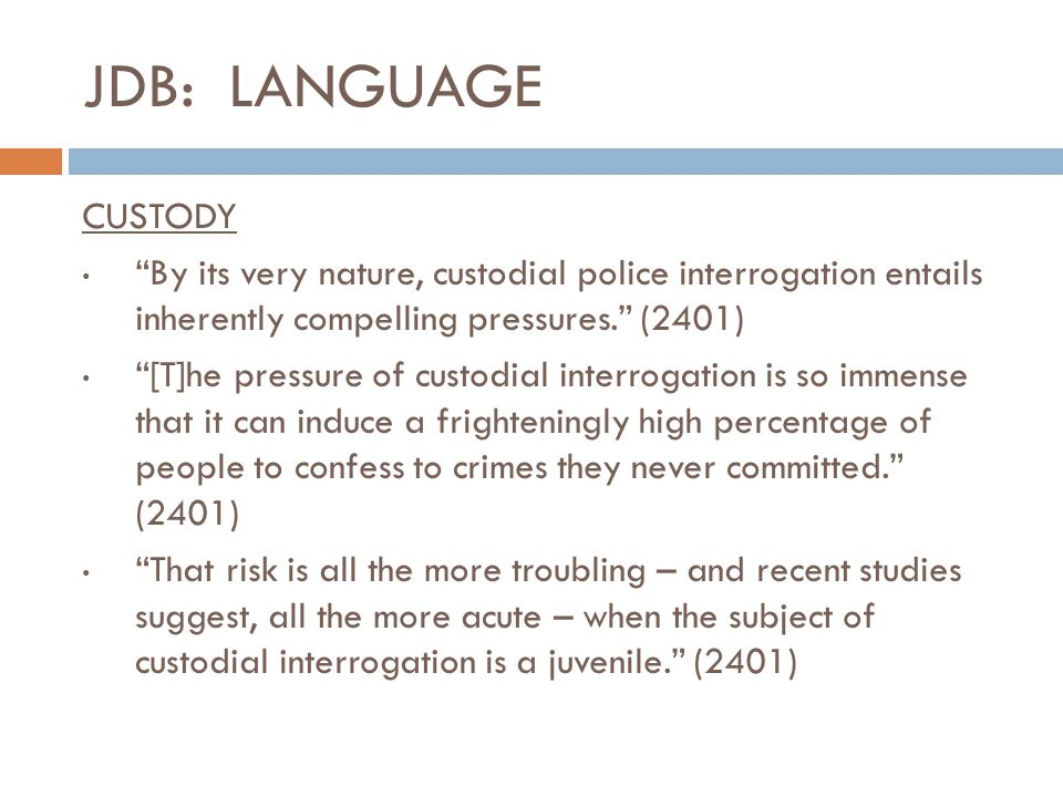 """JDB: LANGUAGE CUSTODY """"By its very nature, custodial police interrogation entails inherently compelling pressures."""" (2401) """"[T]he pressure of custodia"""