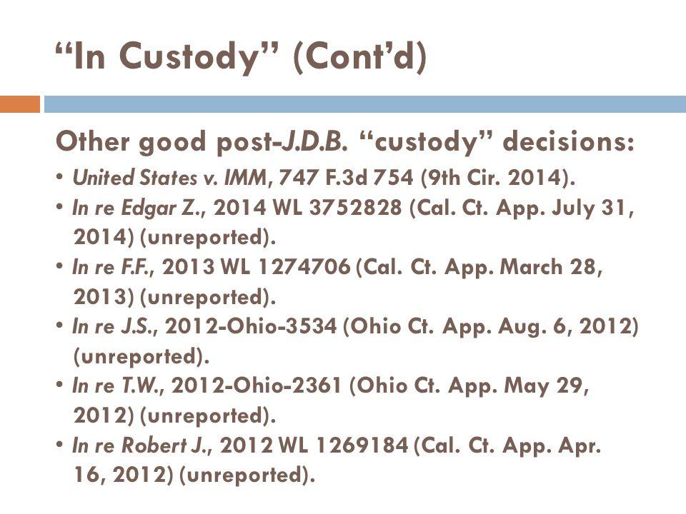 "Other good post-J.D.B. ""custody"" decisions: United States v. IMM, 747 F.3d 754 (9th Cir. 2014). In re Edgar Z., 2014 WL 3752828 (Cal. Ct. App. July 31"