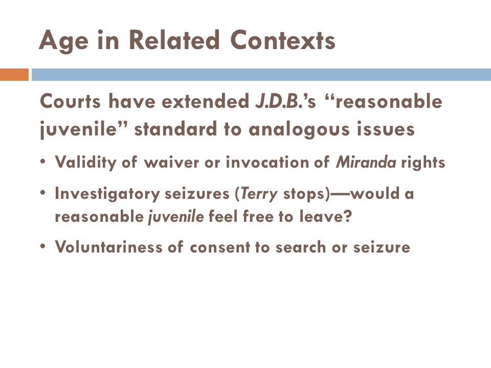 """Age in Related Contexts Courts have extended J.D.B.'s """"reasonable juvenile"""" standard to analogous issues Validity of waiver or invocation of Miranda r"""