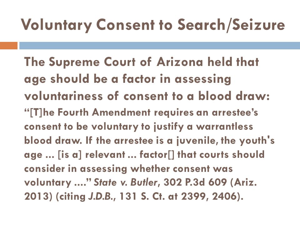"""The Supreme Court of Arizona held that age should be a factor in assessing voluntariness of consent to a blood draw: """"[T]he Fourth Amendment requires"""